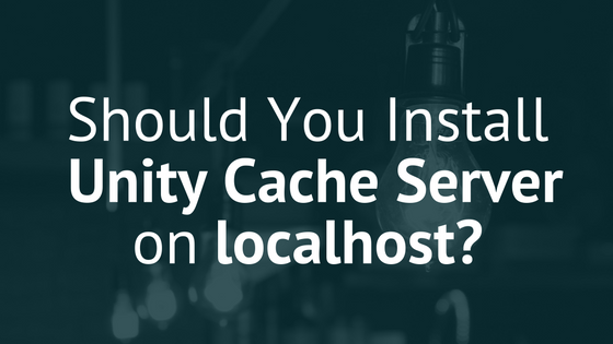Should You Install Unity Cache Server on localhost